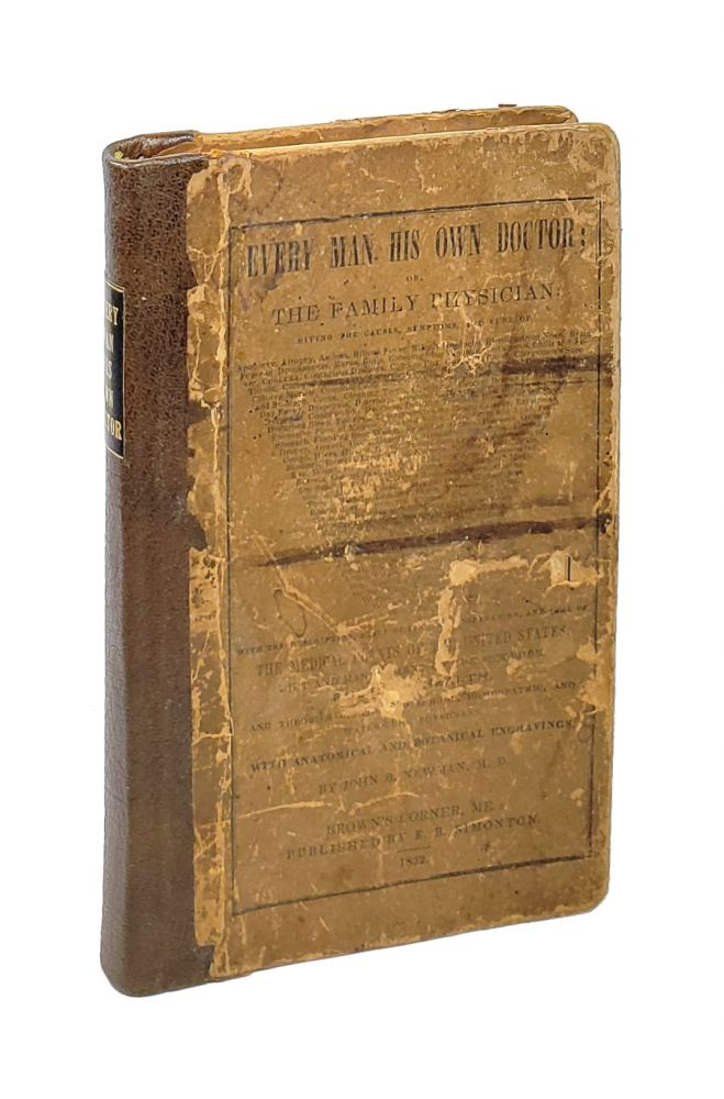 Every Man His Own Doctor; or, The Family Physician: Giving the Causes, Symptoms, and Cure of [a list of 200+ ailments, from Apoplexy to Worms on the Face]; With the Descriptions, Places of Finding, Preparation, and Dose of the Medical Plants of the United States, Diet and Management of the Sick-Room, Rules of Health, and Theories of the Old School, Homeopathic, and Water-Cure Physicians. John B. Newman.