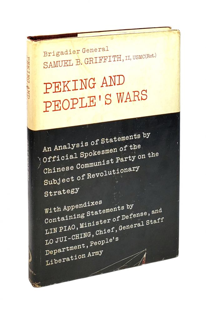 Peking and People's Wars: An Analysis of Statements By Official Spokesmen of The Chinese Communist Party on the Subject of Revolutionary Strategy. Samuel B. Griffith.