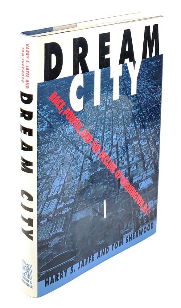 Dream City: Race, Power And the Decline of Washington, D.C. Harry S. Jaffe, Tom Sherwood.