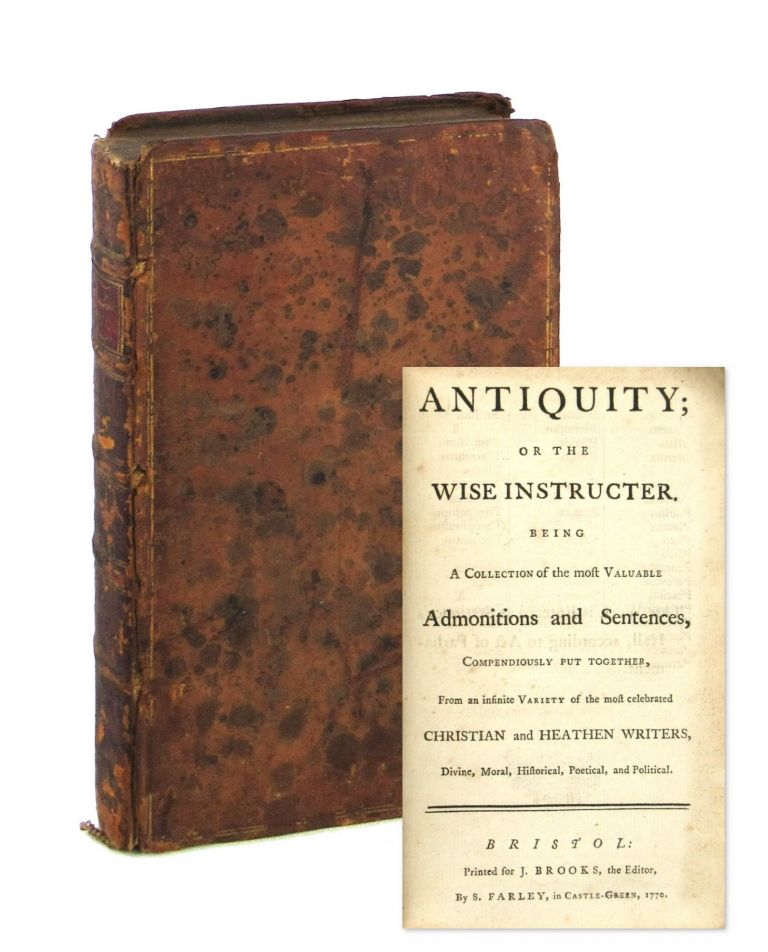Antiquity; or the Wise Instructer. Being a Collection of the Most Valuable Admonitions and Sentences, Compendiously Put Together, from an Infinite Variety of The Most Celebrated Christian and Heathen Writers, Divine, Moral, Historical, Poetical, And Political. Jonathan Brooks, Augustine, Cicero, Martial, ed., contrs.