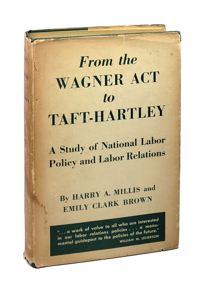 From the Wagner Act to Taft-Hartley: A Study of National Labor Policy and Labor Relations. Harry A. Millis, Emily Clark Brown.