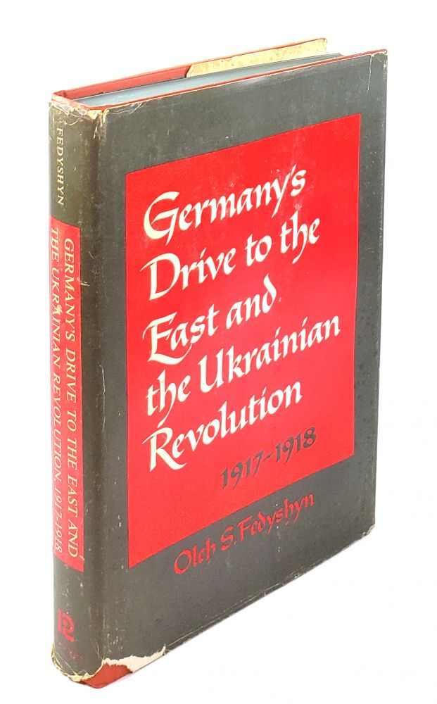 Germany's Drive to the East and the Ukrainian Revolution, 1917-1918. Oleh S. Fedyshyn.