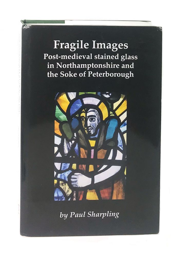Fragile Images: Post-Medieval Stained Glass in Northamptonshire and the Soke of Peterborough. Paul Sharpling.
