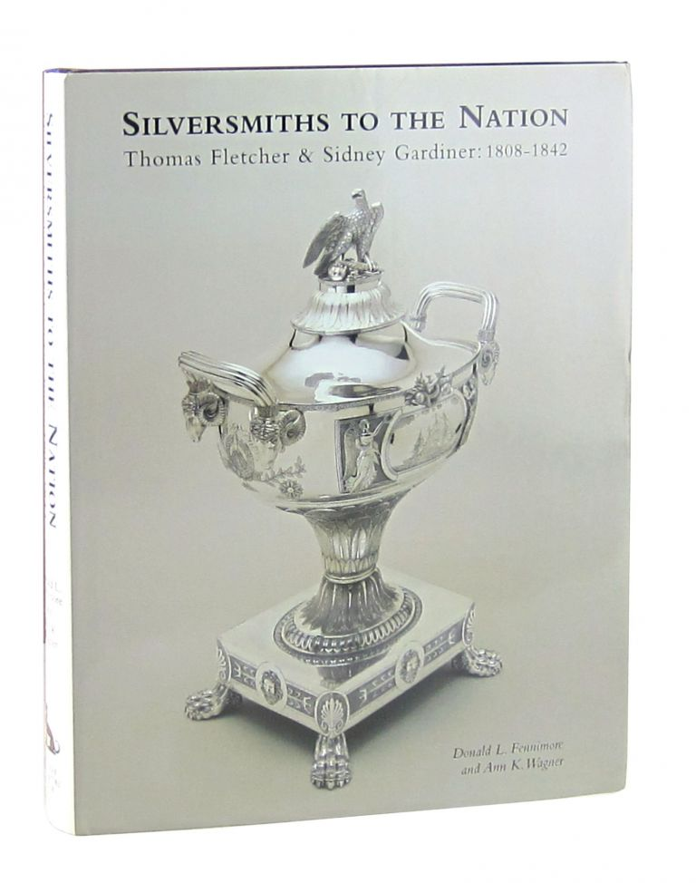 Silversmiths to the Nation: Thomas Fletcher and Sidney Gardiner 1808-1842 [Signed]. Donald L. Fennimore, Ann K. Wagner.