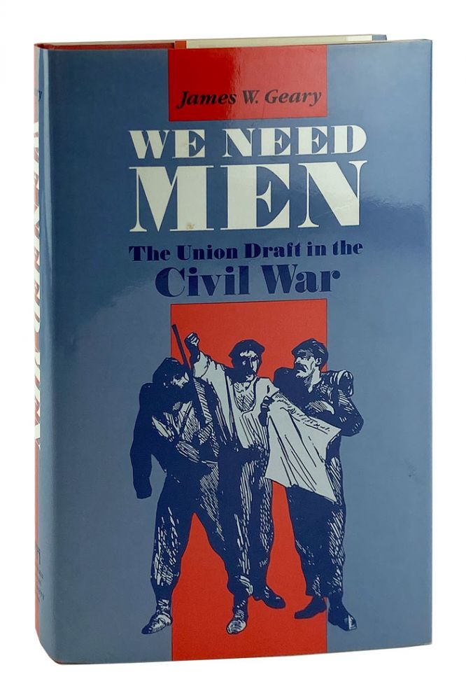 We Need Men: The Union Draft in the Civil War. James W. Geary.