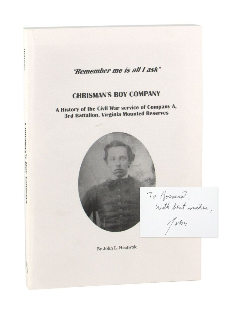 """""""Remember Me is All I Ask"""": Chrisman's Boy Company: A History of the Civil War Service of Company A, 3rd Battalion, Virginia Mounted Reserves [Inscribed and Twice Signed]. John L. Heatwole."""