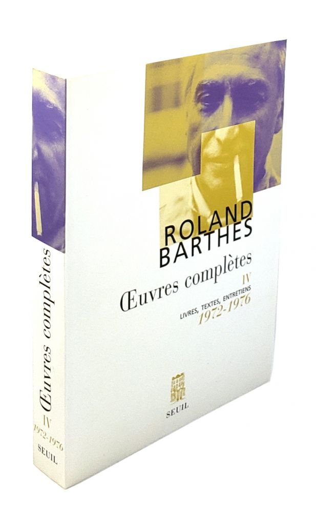 Oeuvres Completes IV: Livres, Textes, Entretiens, 1972-1976. Roland Barthes.