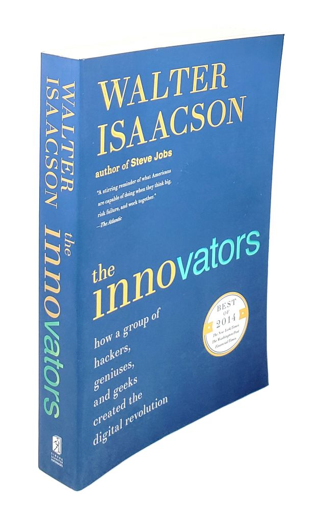 The Innovators: How a Group of Hackers, Geniuses, and Geeks Created the Digital Revolution. Walter Isaacson.
