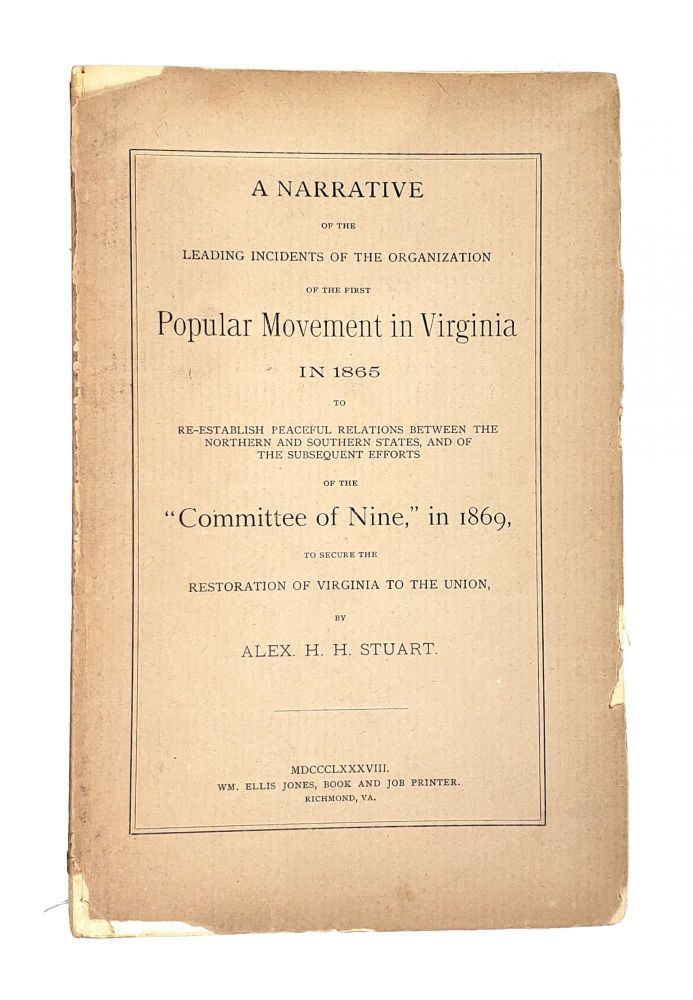 """A Narrative of the Leading Incidents of the Organization of the First Popular Movement in Virginia in 1865 to Re-Establish Peaceful Relations Between the Northern and Southern States, and of the Subsequent Efforts of the """"Committee of Nine,"""" in 1869, to Secure the Restoration of Virginia to the Union. Alex H. H. Stuart."""
