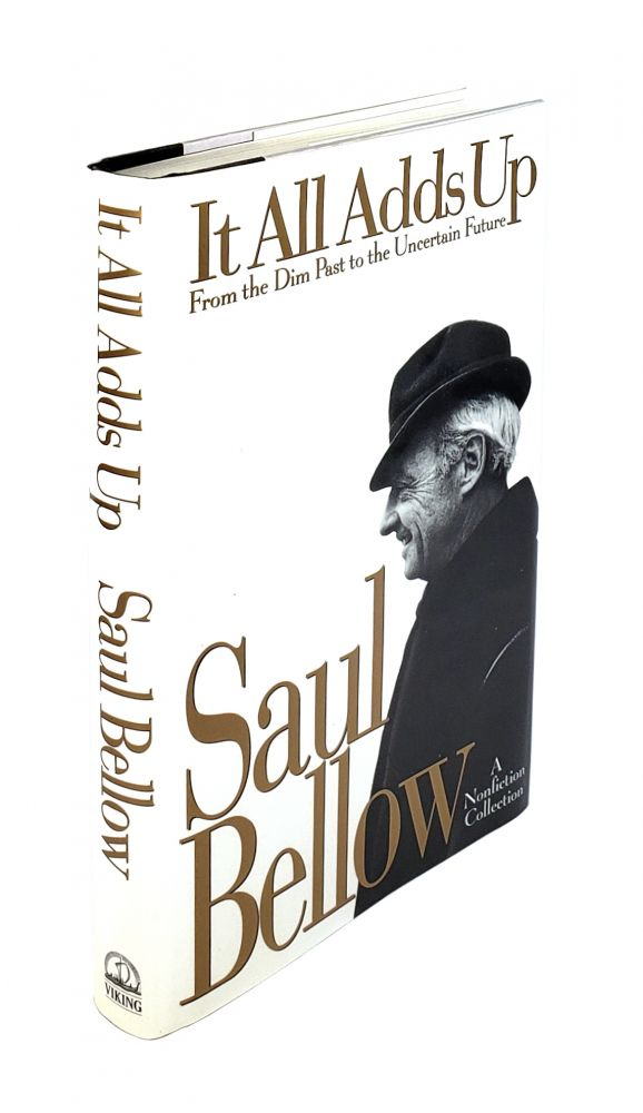 It All Adds Up: From the Dim Past to the Uncertain Future. A Nonfiction Collection. Saul Bellow.