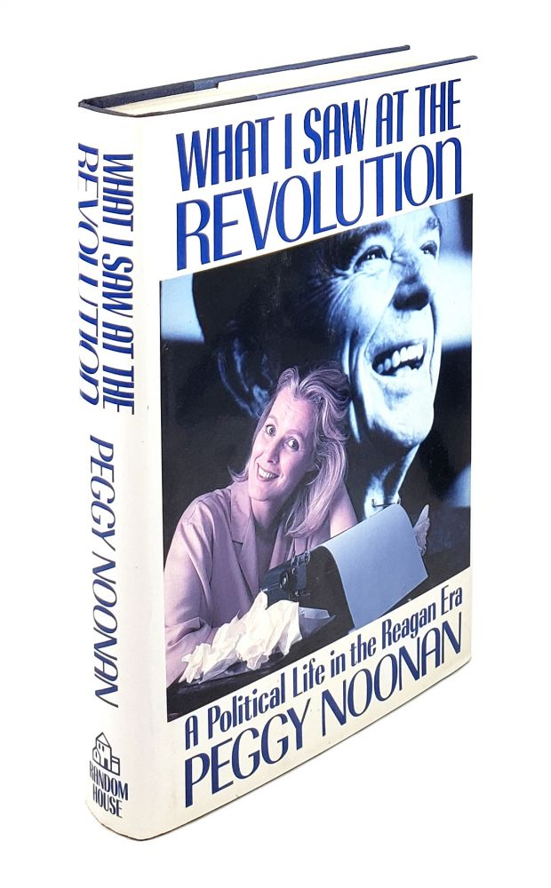 What I Saw at the Revolution: A Political Life in the Regan Era. Peggy Noonan.