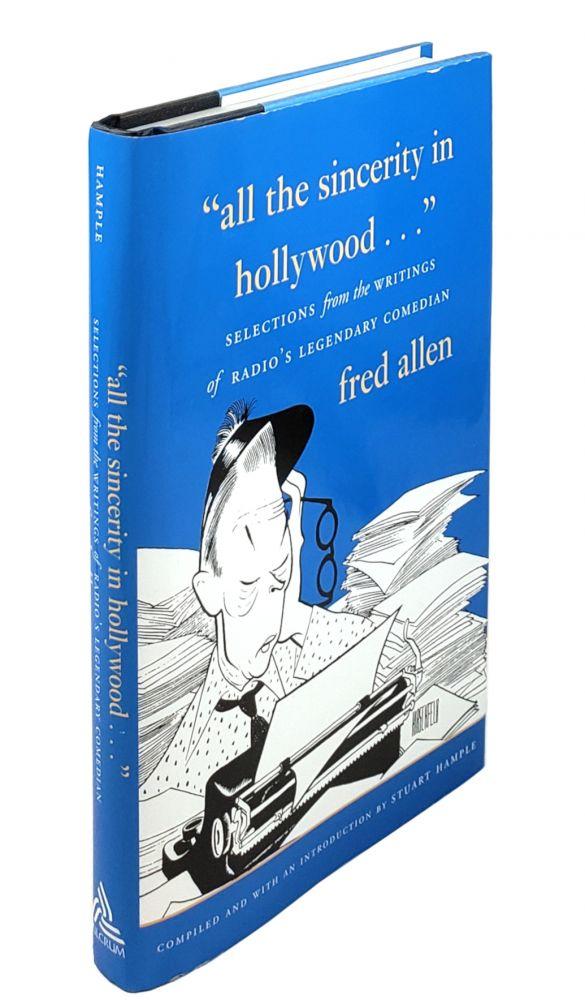 """""""All the Sincerity in Hollywood..."""": Selections from the Writings of Radio's Legendary Comedian. Fred Allen, Stuart Hample, ed."""