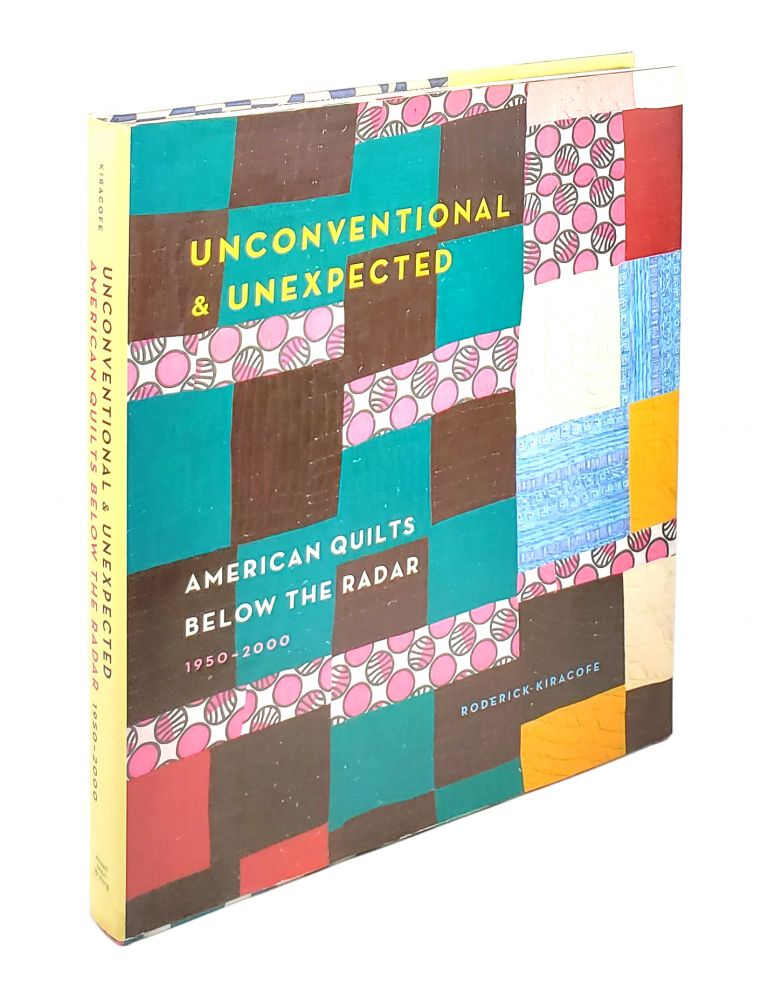 Unconventional & Unexpected: American Quilts Below the Radar, 1950-2000. Roderick Kiracofe.