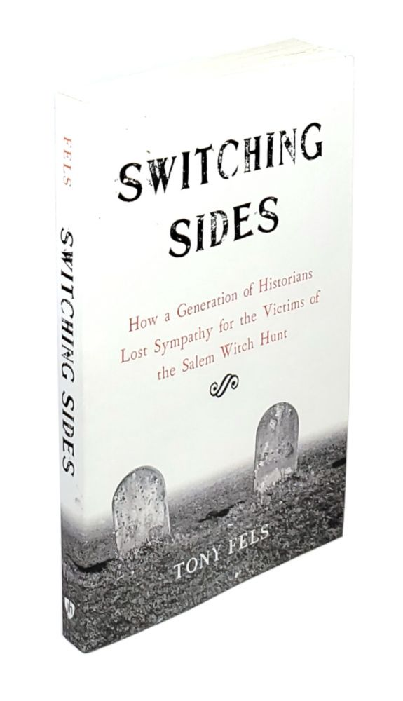 Switching Sides: How a Generation of Historians Lost Sympathy for the Victims of the Salem Witch Hunts. Tony Fels.