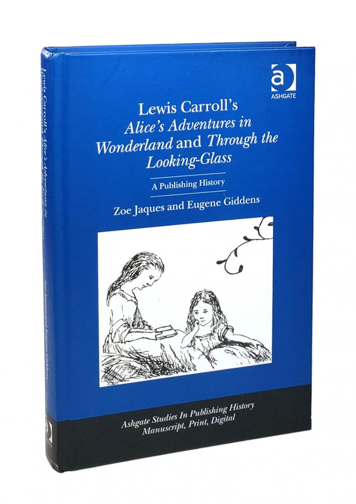 Lewis Carroll's Alice's Adventures in Wonderland and Through the Looking-Glass: A Publishing History [Ashgate Studies in Publishing History: Manuscript, Print, Digital]. Zoe Jaques, Eugene Giddens.