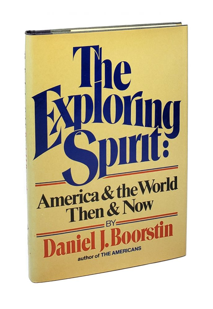 The Exploring Spirit: America and the World Then and Now. Daniel J. Boorstin.