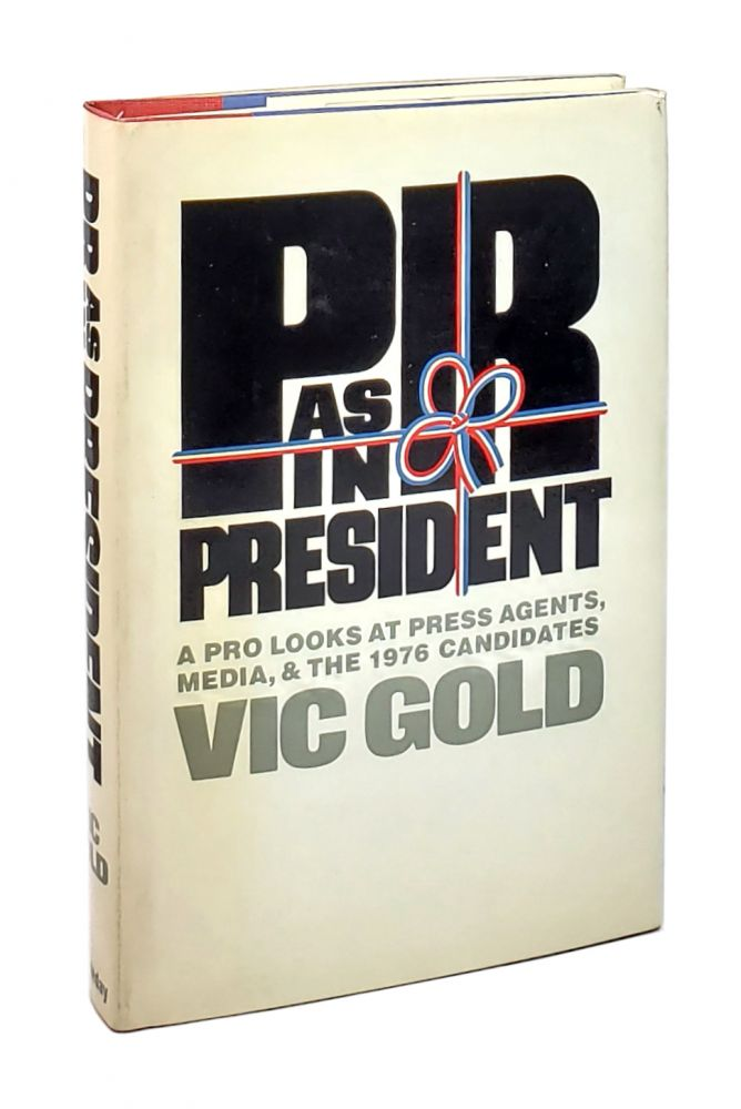 PR as in President: A Pro Looks at Press Agents, Media, and the 1976 Candidates. Vic Gold.