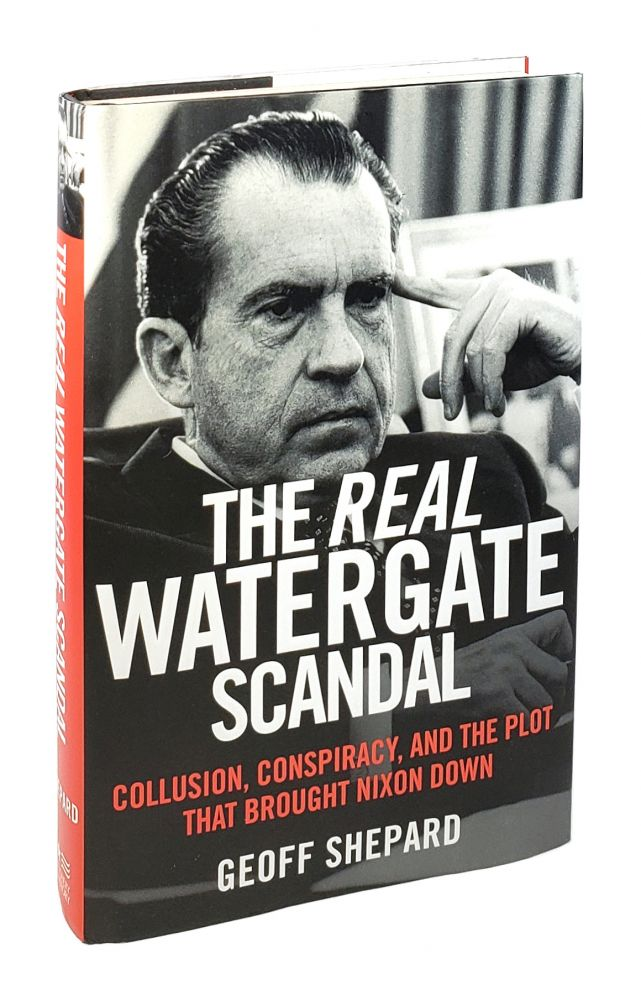 The Real Watergate Scandal: Collusion, Conspiracy, and the Plot That Brought Nixon Down. Geoff Shepard.