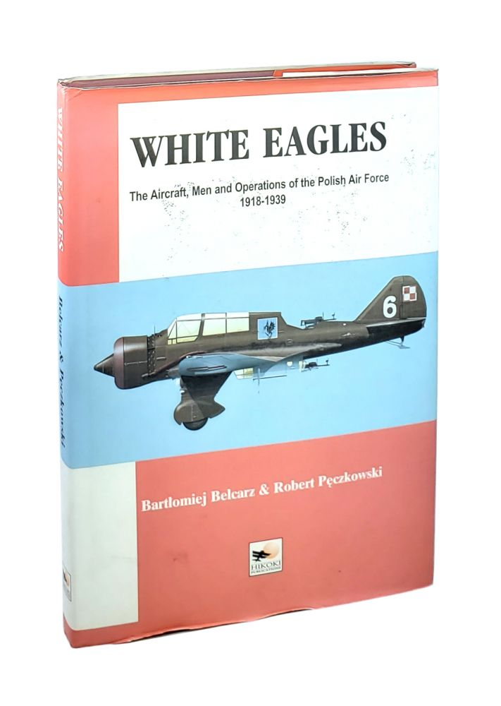 White Eagles: The Aircraft, Men and Operations of the Polish Air Forice 1918-1939. Bartlomiej Belcarz, Robert Peczkowski.
