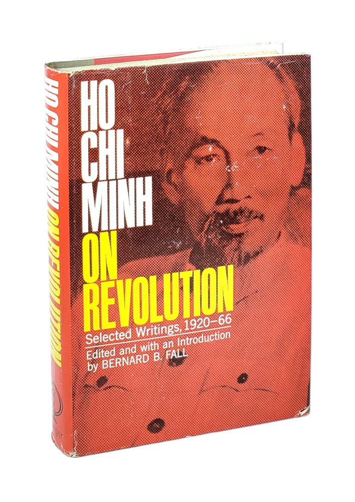 Ho Chi Minh on Revolution: Selected Writings, 1920-66 [Number 190 in the Praeger Publications in Russian History and World Communism series]. Ho Chi Minh, Bernard B. Fall, ed.