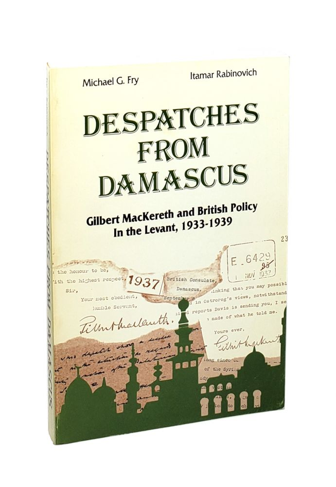 Despatches from Damascus: Gilbert MacKereth and British Policy in the Levant, 1933-1939 [Signed to William Safire]. Michael G. Fry, Itamar Rabinovich.