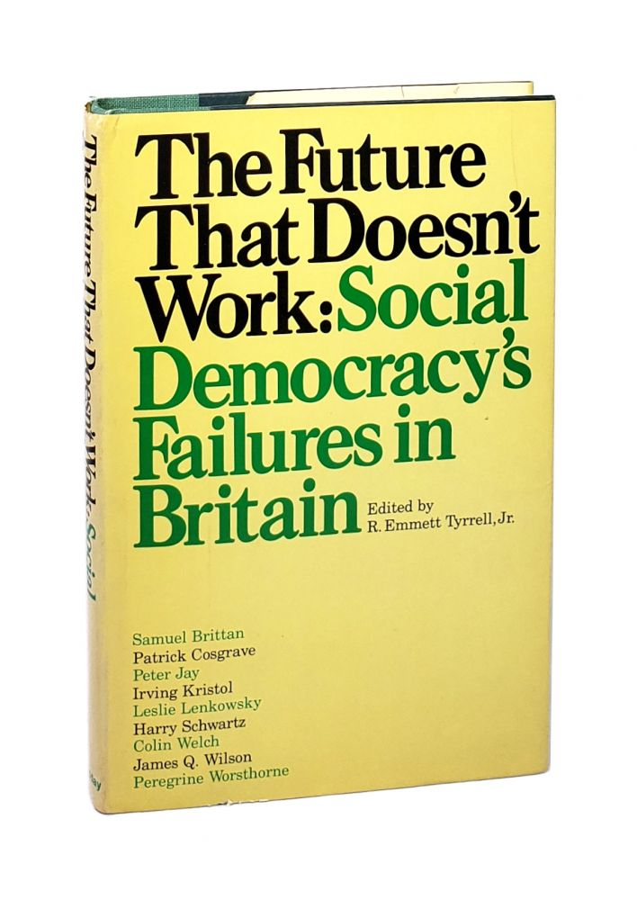The Future That Doesn't Work: Social Democracy's Failures in Britain. R. Emmett Tyrrell Jr., Samuel Birttan, Patrick Cosgrave, Peter Jay, Irving Kristol, Leslie Lenkowsky, Harry Schwartz, Colin Welch, James Q. Wilson, Peregrine Worsthorne, ed.