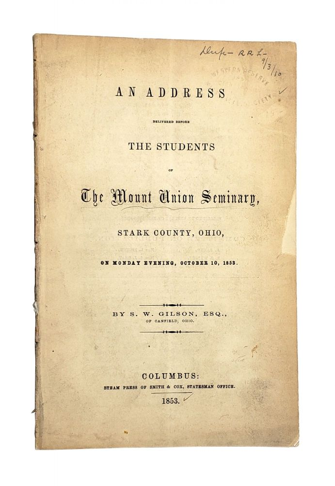 An Address Delivered Before the Students of the Mount Union Seminary, Stark County, Ohio, on Monday Evening, October 10, 1853. amuel, W. Gilson.