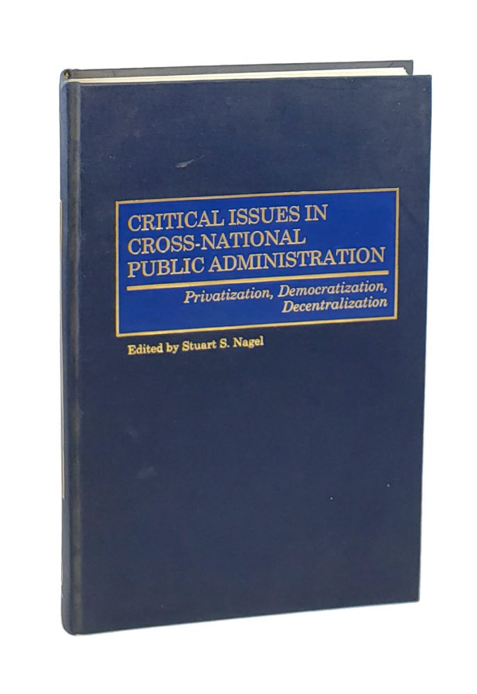 Critical Issues in Cross-National Public Administration: Privatization, Democratization, Decentralization. Stuart S. Nagel, ed.