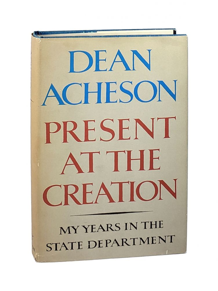 Present at the Creation: My Years in the State Department [Signed]. Dean Acheson.