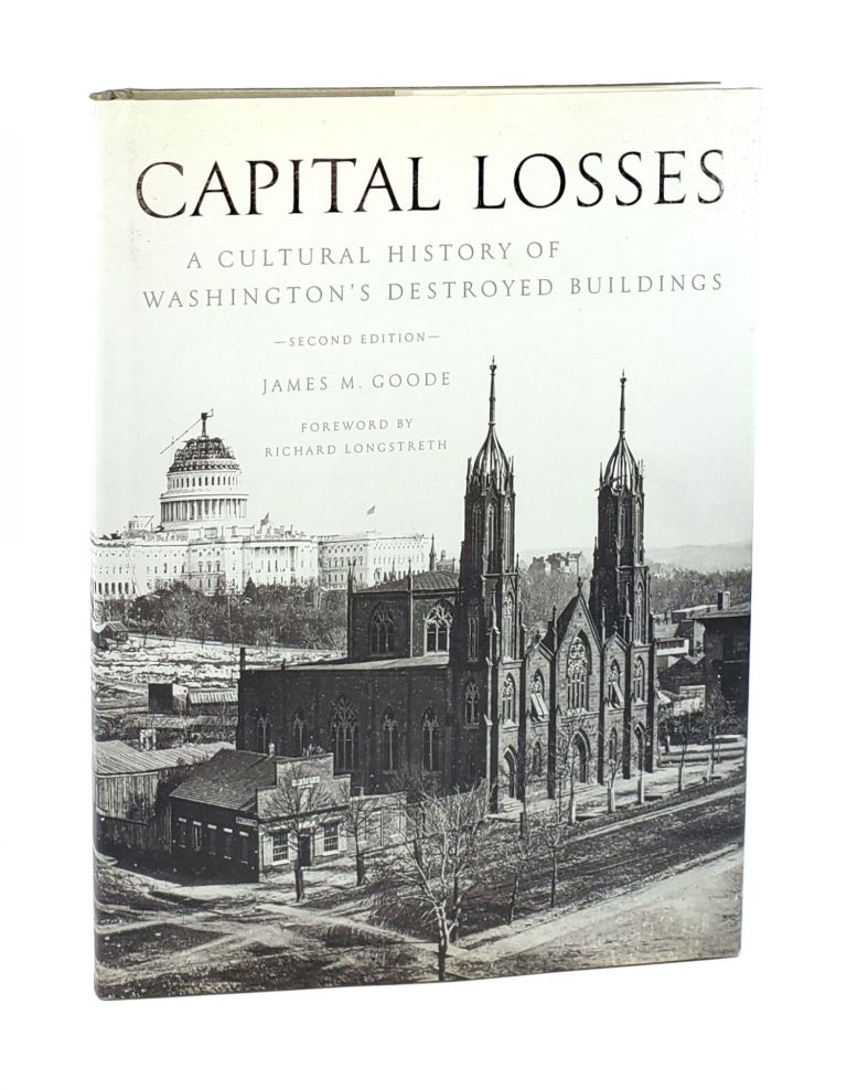 Capital Losses: A Cultural History of Washington's Destroyed Buildings. James M. Goode, Richard Longstreth, fwd.
