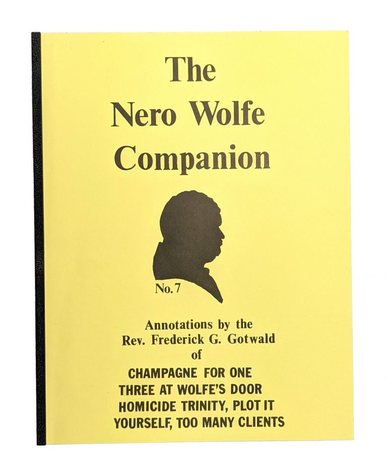 The Nero Wolfe Companion No. 7: Annotations of Champagne For One, Three at Wolfe's Door, Homicide Trinity, Plot It Yourself, Too Many Clients. Frederick G. Gotwald.