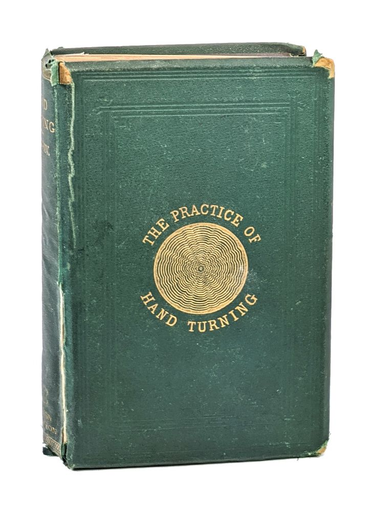 The Practice of Hand-Turning in Wood, Ivory, Shell, Etc. With Instructions for Turning Such Works in Metal as May Be Required in the Practice of Turning in Wood, Ivory, Etc. Also, an Appendix on Ornamental Turning. A Book for Beginners. Francis Campin.