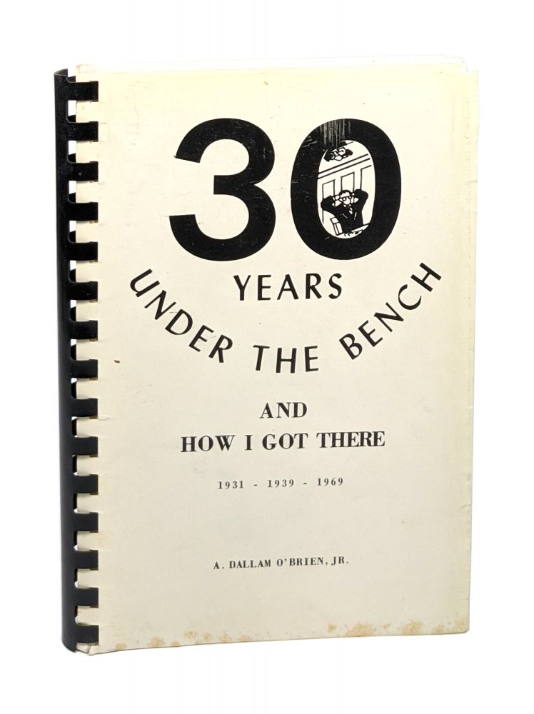 30 Years Under the Bench and How I Got There: A Light-Hearted and Humorous Account of People and Happenings in Law and the Courts. A. Dallam O'Brien Jr.