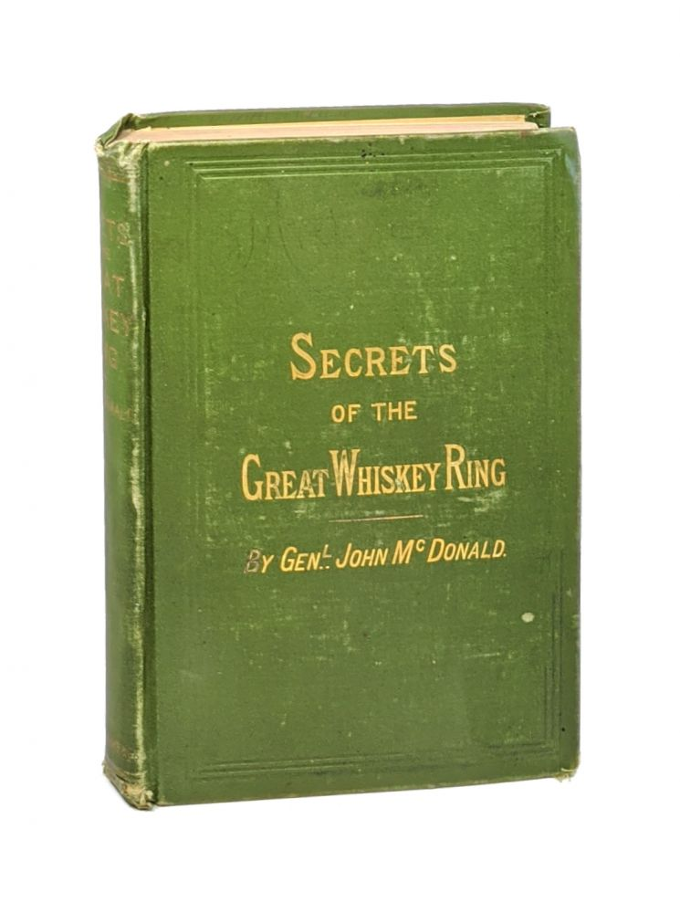 Secrets of the Great Whiskey Ring, Containing a Complete Exposure of the Illicit Whiskey Frauds Culminating in 1875. Gen. John McDonald.