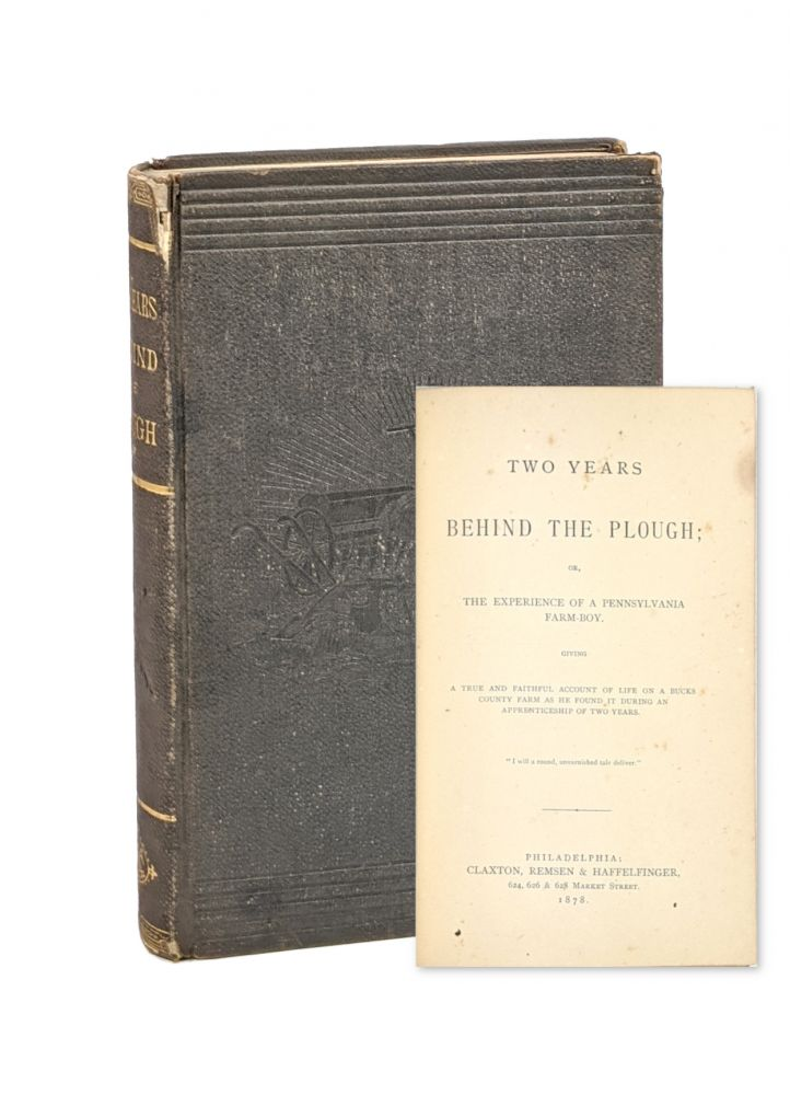 Two Years Behind the Plough; Or, The Experience of a Pennsylvania Farm-Boy. A True and Faithful Account of Life on a Bucks County Farm as He Found it During An Apprenticeship of Two Years. Caleb Earl Wright.