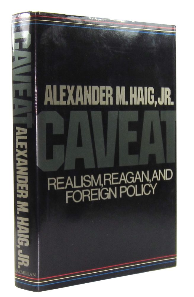 Caveat: Realism, Reagan, and Foreign Policy. Alexander M. Haig Jr.