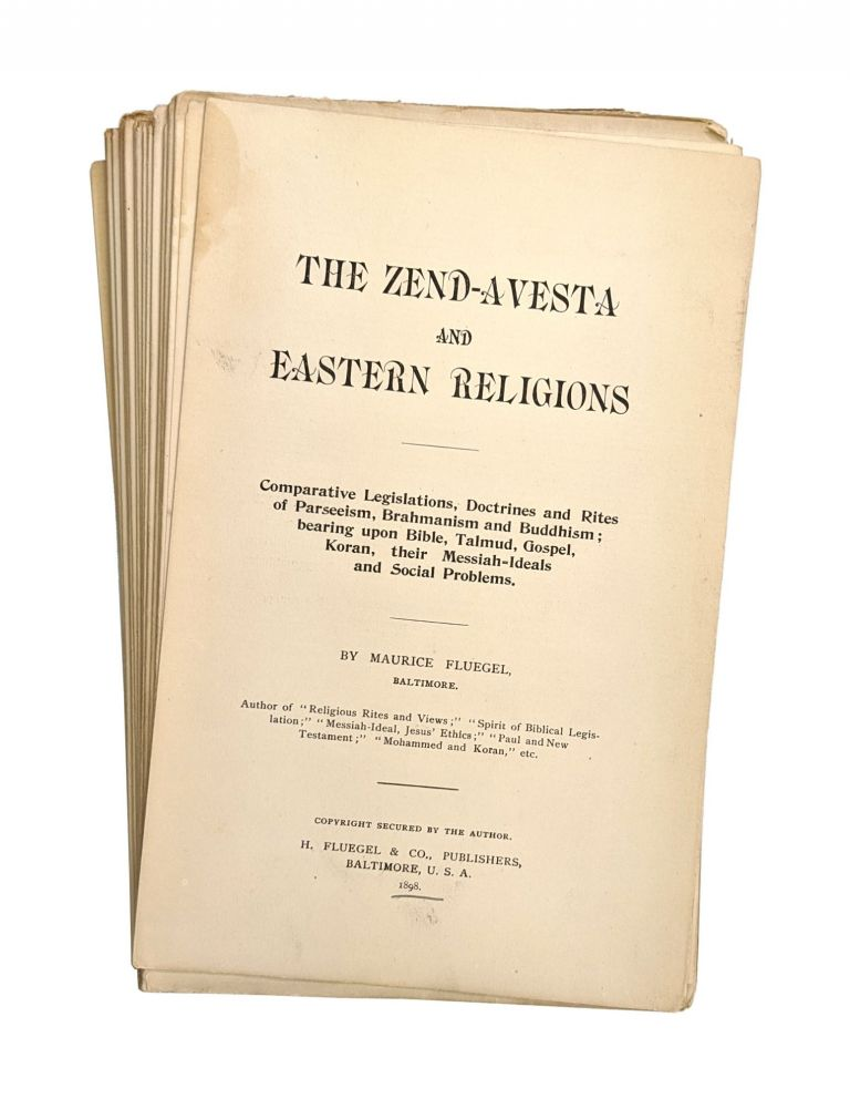 The Zend-Avesta and Eastern Religions: Comparative Legislations, Doctrines and Rites of Parseeism, Brahmanism and Buddhism; Bearing Upon Bible, Talmud, Gospel, Koran, Their Messiah-Ideals and Social Problems [Gatherings Loose and Unbound]. Maurice Fluegel.