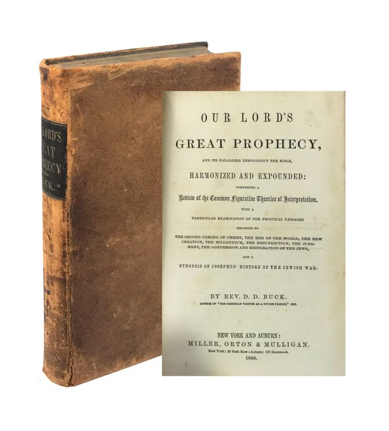 Our Lord's Great Prophecy, and Its Parallels Throughout the Bible, Harmonized and Expounded: Comprising a Review of the Common Figurative Theories of Interpretation. With a Particular Examination of the Principal Passages Relating to the Second Coming of Christ, the End of the World, the New Creation, the Millennium, the Resurrection, the Judgment, the Conversion and Restoration of the Jews, and a Synopsis of Josephus' History of the Jewish War. aniel, Buck, avid.