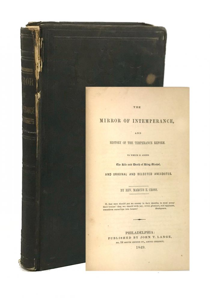 The Mirror of Intemperance, and History of the Temperance Reform: To Which Is Added the Life and Death of King Alcohol, and Original and Selected Anecdotes. Marcus E. Cross.