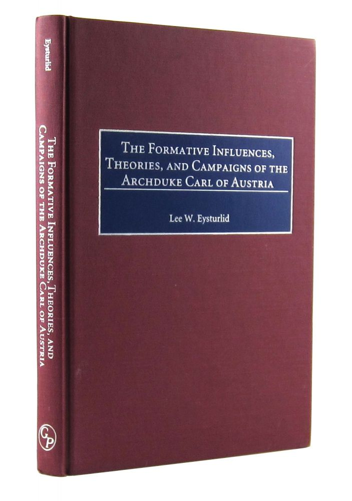 The Formative Influences, Theories, and Campaigns of the Archduke Carl of Austria. Lee W. Eysturlid.