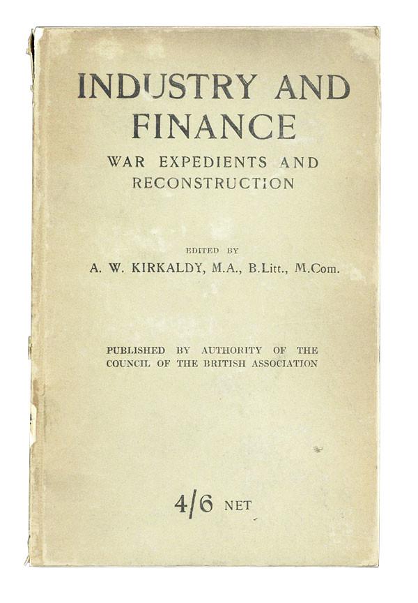 Industry and Finance: War Expedients and Reconstruction. Being the results of enquiries arranged by the section of economic science and statistics of the British Association during the years 1916 and 1917. A W. Kirkaldy, ed.