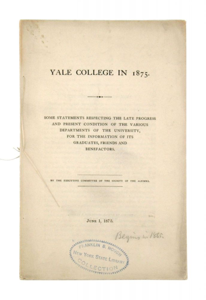 Yale College in 1875: Some Statements Respecting the Late Progress and Present Condition of the Various Departments of the University, for the information of its graduates, friends, and benefactors...June 1, 1875. Yale College, Executive Committee of the Society of the Alumni.