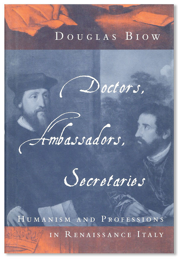 Doctors, Ambassadors, Secretaries: Humanism and Professions in Renaissance Italy. Douglas Biow.