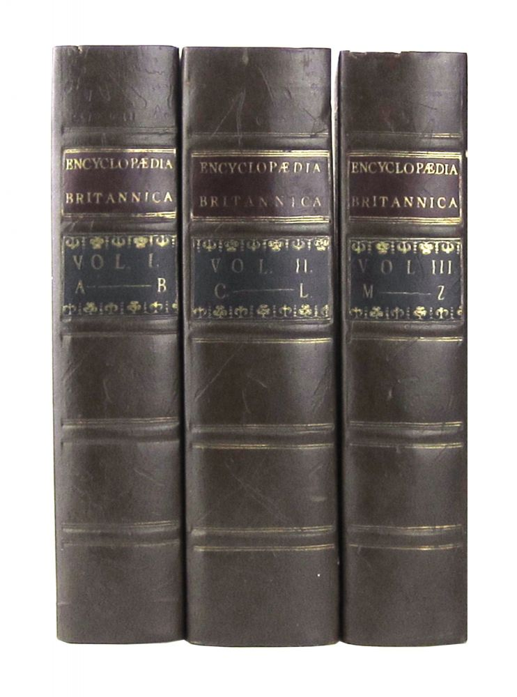 Encyclopaedia Britannica, or, a Dictionary of Arts and Sciences, Compiled upon a New Plan, in which the Different Sciences and Arts are Digested into Distinct Treatises or Systems; and the Various Technical Terms, etc., are Explained as They Occur in the Order of the Alphabet (Three Volumes). A Society of Gentleman in Scotland.
