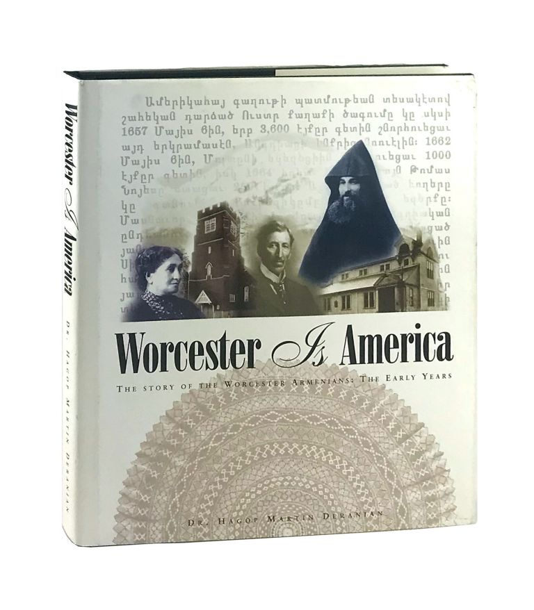 Worcester Is America: The Story of Worcester's Armenians. The Early Years. Hagop Martin Deranian.