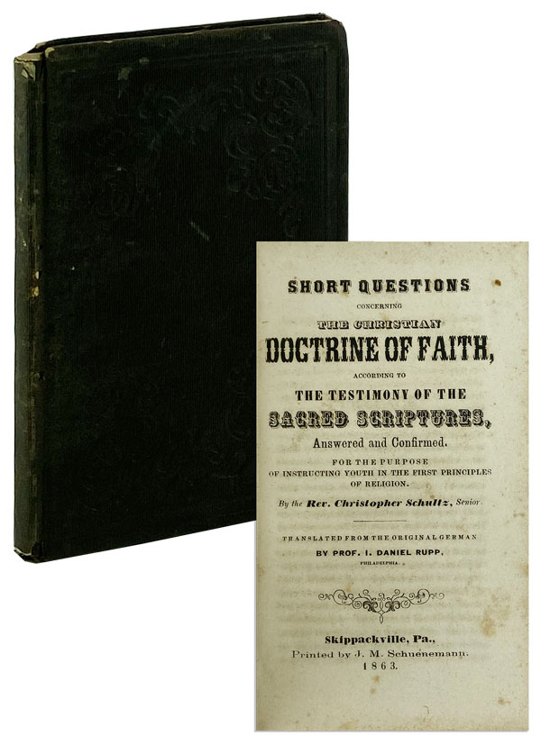 Short Questions Concerning the Christian Doctrine of Faith, according to the testimony of the sacred scriptures, answered and confirmed, for the purpose of instructing youth in the first principles of religion. Christopher Schultz, I. Daniel Rupp, trans.