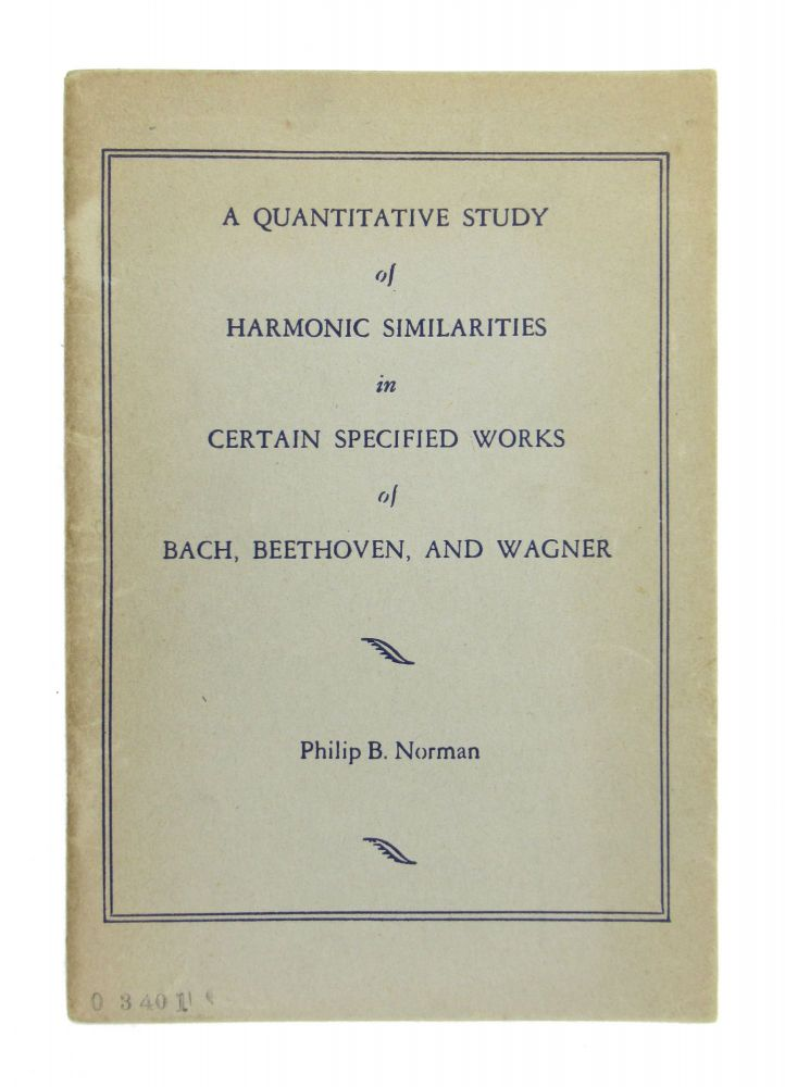 A Quantitative Study of Harmonic Similarities in Certain Specified Works of Bach, Beethoven, and Wagner. Philip B. Norman.