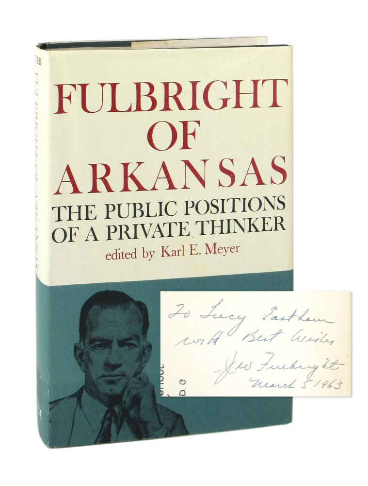 Fulbright of Arkansas: The Public Positions of a Private Thinker [Signed by Fulbright]. J. William Fulbright, Karl E. Meyer, Walter Lippmann, ed., pref.