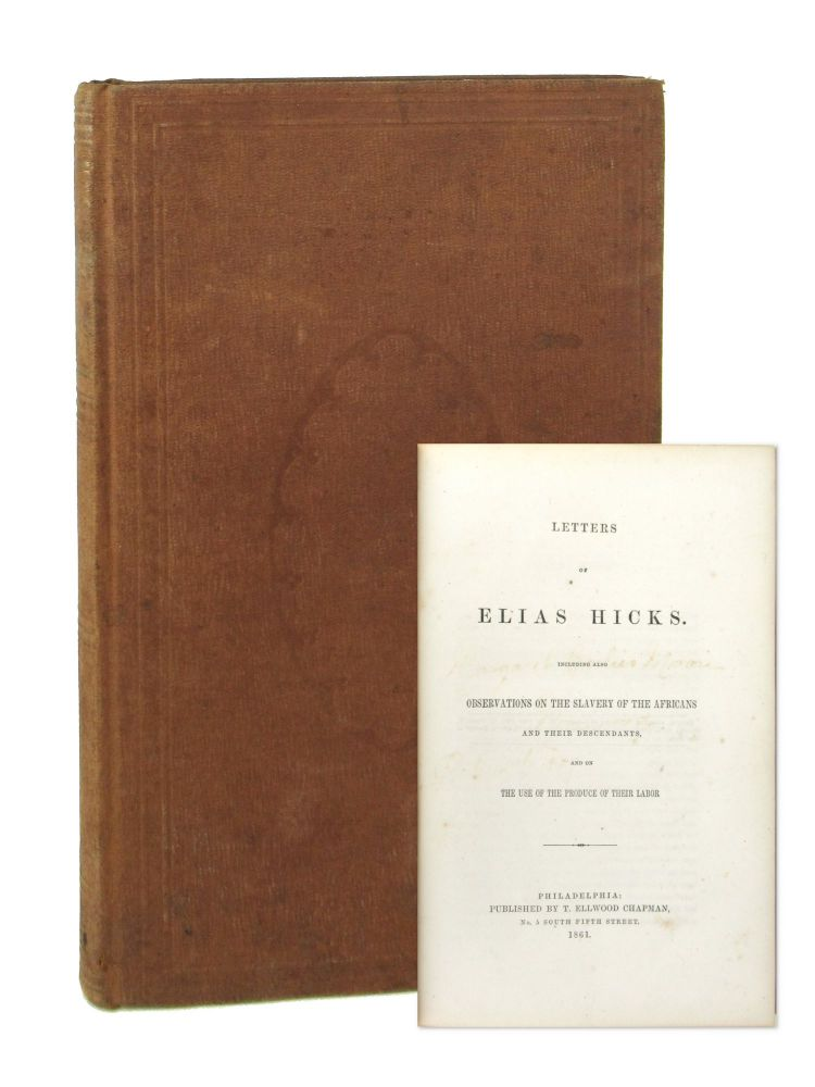 Letters of Elias Hicks: Including Also Observations on the Slavery of the Africans and Their Descendants, and on the Use of the Produce of Their Labor. Elias Hicks.