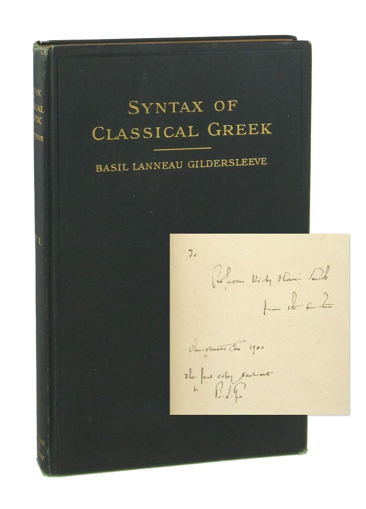 Syntax of Classical Greek from Homer to Demosthenes. First Part: The Syntax of the Simple Sentence Embracing the Doctrine of Moods and Tenses [Signed]. Basil Lanneau Gildersleeve.